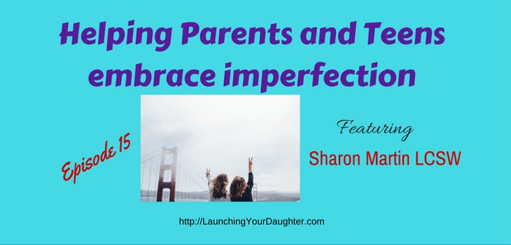 Sharon Martin LCSW shares her work with parents and teens in embracing imperfection